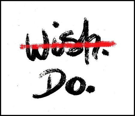 Instead of just wishing for something, make it happen!